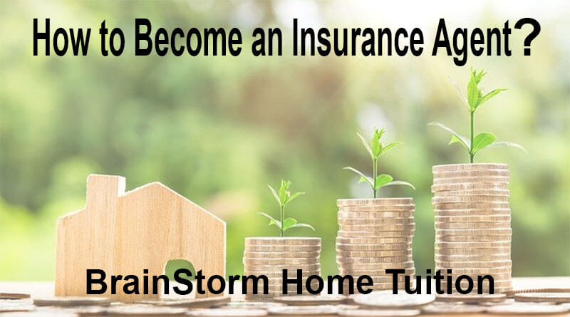How to Become an Insurance Agent? - BrainStorm Home Tuition