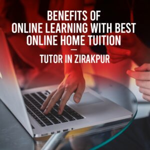 Benefits of online learning with best online home tuition- tutor in zirakpur