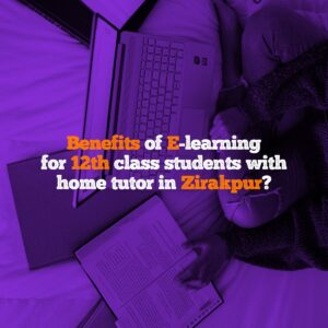 Benefits of E-learning for 12th class students with home tutor in Zirakpur?