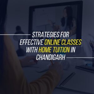 Strategies for effective online classes with home tuition in Chandigarh