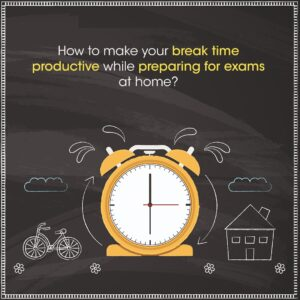 How to make your break time productive while preparing for exams at home?