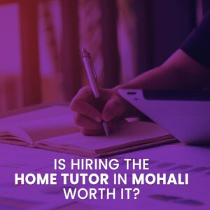 Is hiring the home tutor in Mohali worth it?